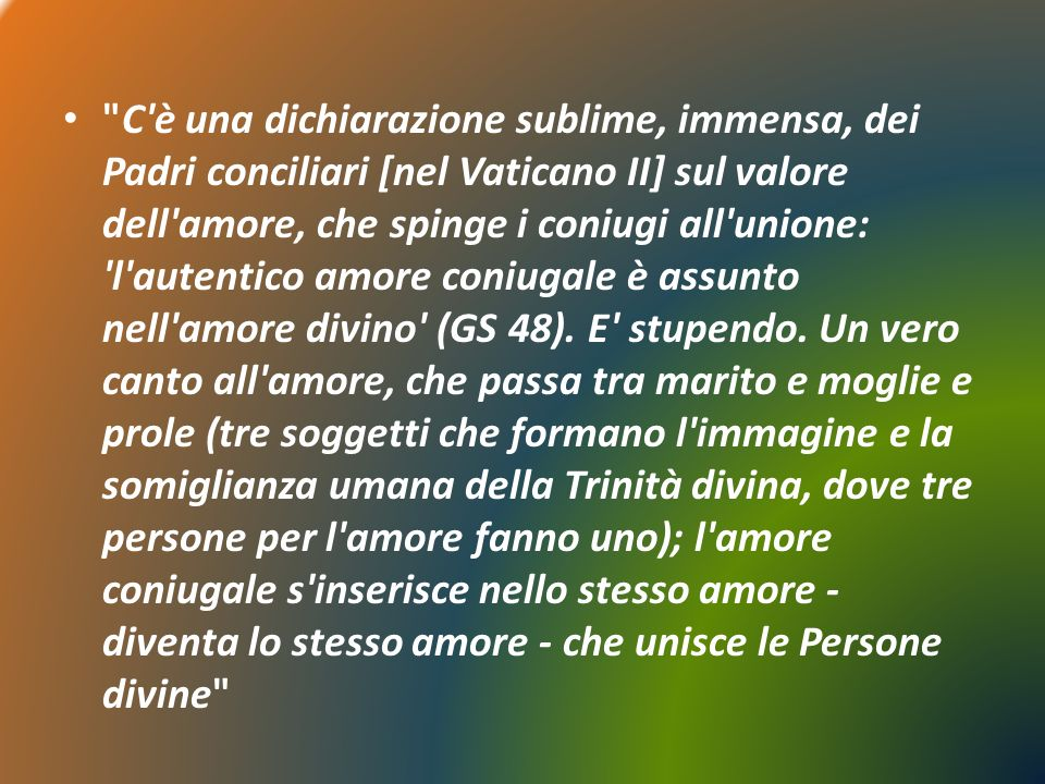 C è una dichiarazione sublime, immensa, dei Padri conciliari [nel Vaticano II] sul valore dell amore, che spinge i coniugi all unione: l autentico amore coniugale è assunto nell amore divino (GS 48).
